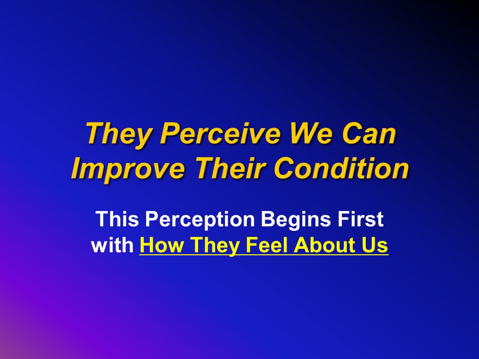 They Perceive We Can Improve Their Condition This Perception Begins First with How They Feel About Us
