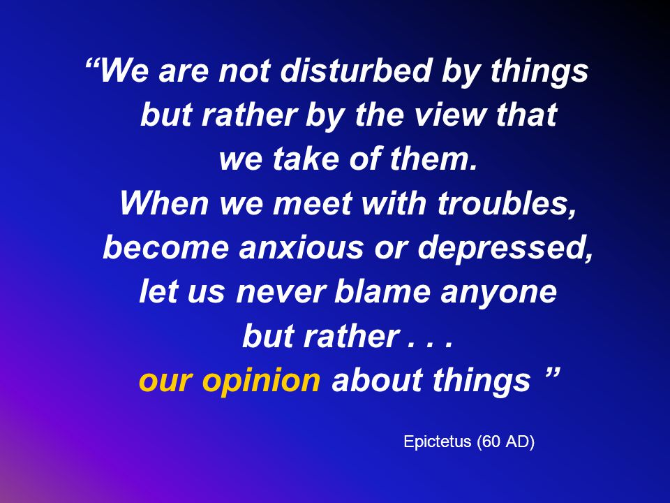We are not disturbed by things but rather by the view that we take of them.