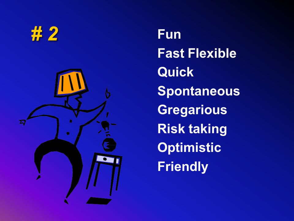 # 2 Fun Fast Flexible Quick Spontaneous Gregarious Risk taking Optimistic Friendly