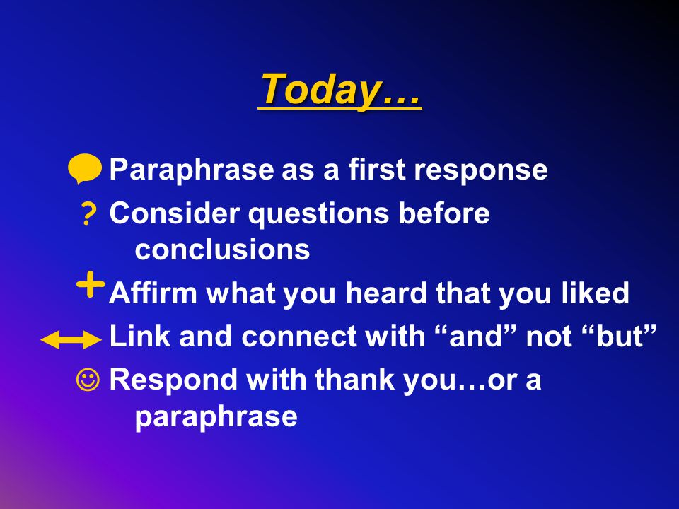 Today… Paraphrase as a first response Consider questions before conclusions Affirm what you heard that you liked Link and connect with and not but Respond with thank you…or a paraphrase .