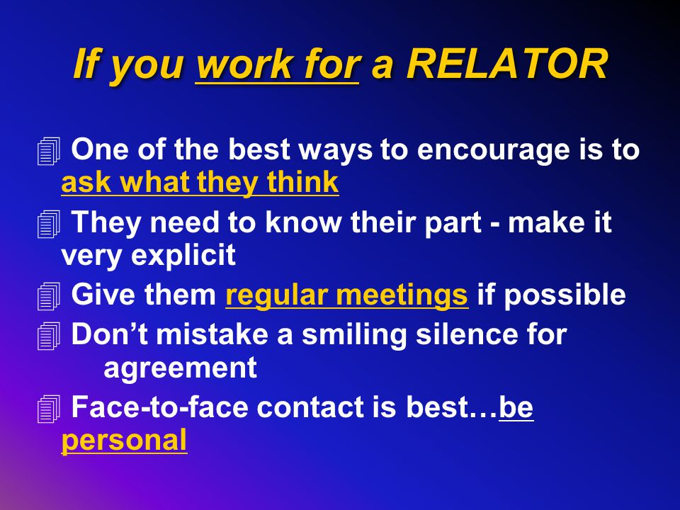 If you work for a RELATOR 4 One of the best ways to encourage is to ask what they think 4 They need to know their part - make it very explicit 4 Give them regular meetings if possible 4 Don't mistake a smiling silence for agreement 4 Face-to-face contact is best…be personal