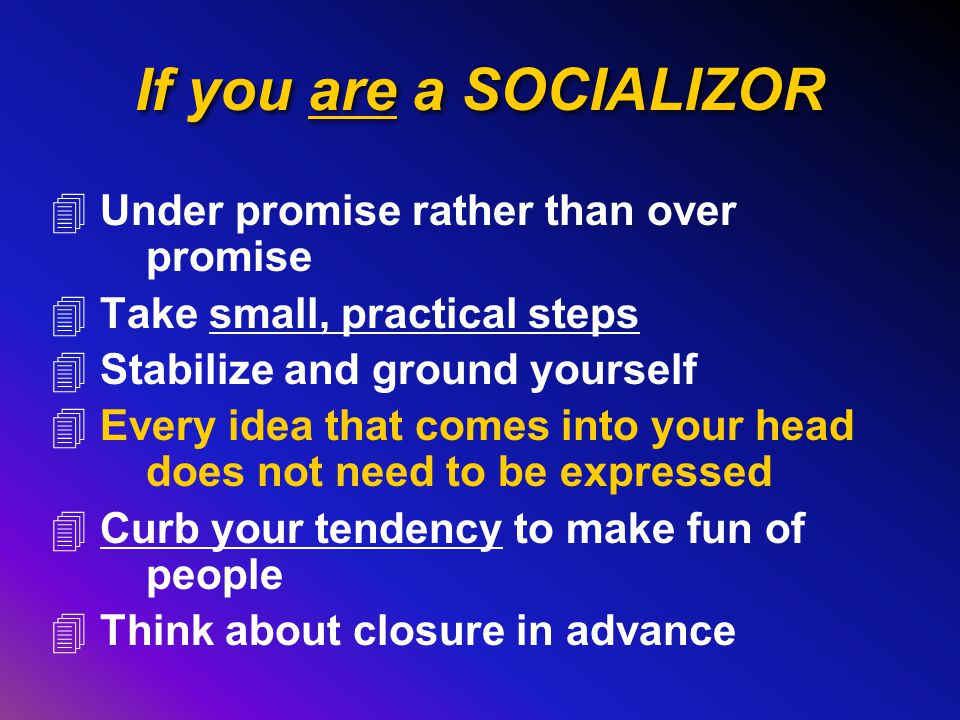 If you are a SOCIALIZOR 4 Under promise rather than over promise 4 Take small, practical steps 4 Stabilize and ground yourself 4 Every idea that comes into your head does not need to be expressed 4 Curb your tendency to make fun of people 4 Think about closure in advance