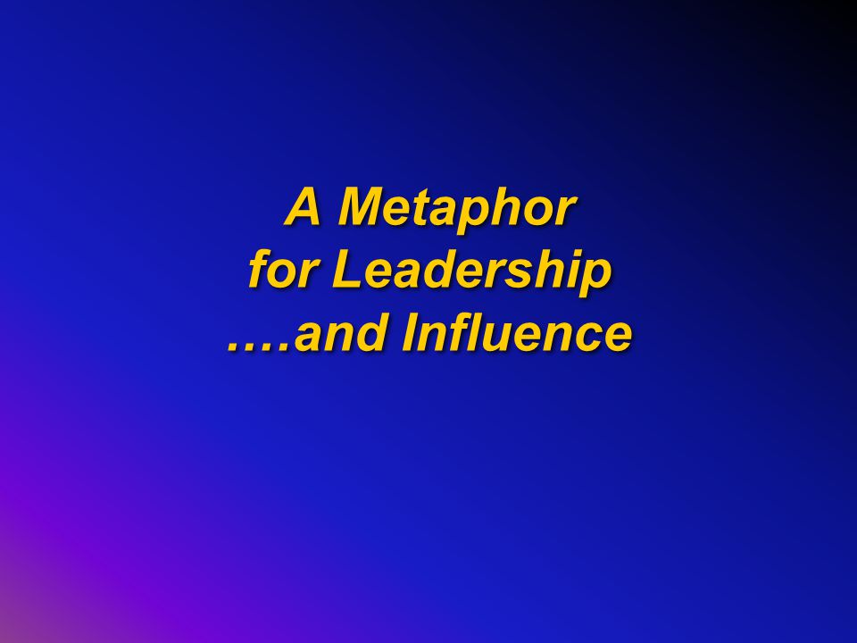 A Metaphor for Leadership.…and Influence