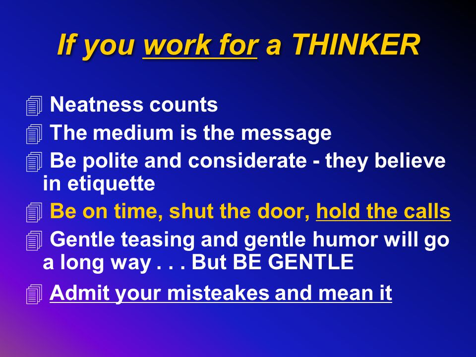 If you work for a THINKER 4 Neatness counts 4 The medium is the message 4 Be polite and considerate - they believe in etiquette 4 Be on time, shut the door, hold the calls 4 Gentle teasing and gentle humor will go a long way...