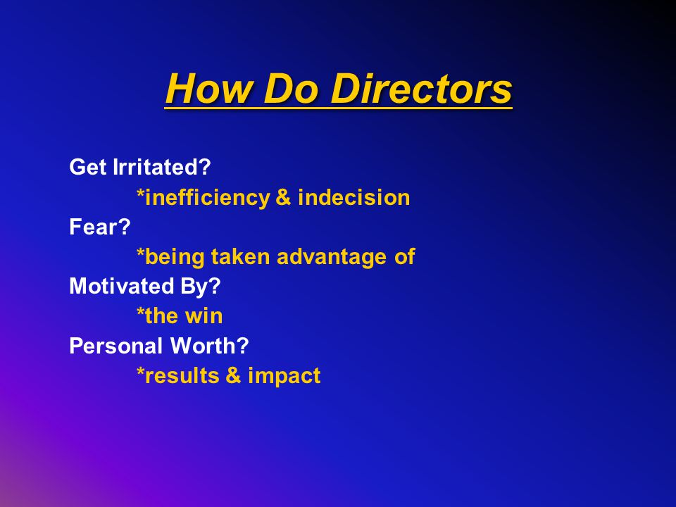How Do Directors Get Irritated.*inefficiency & indecision Fear.