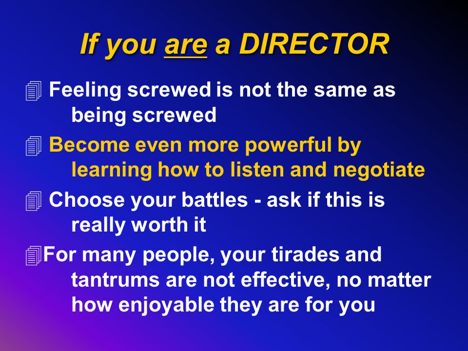 If you are a DIRECTOR 4 Feeling screwed is not the same as being screwed 4 Become even more powerful by learning how to listen and negotiate 4 Choose your battles - ask if this is really worth it 4For many people, your tirades and tantrums are not effective, no matter how enjoyable they are for you