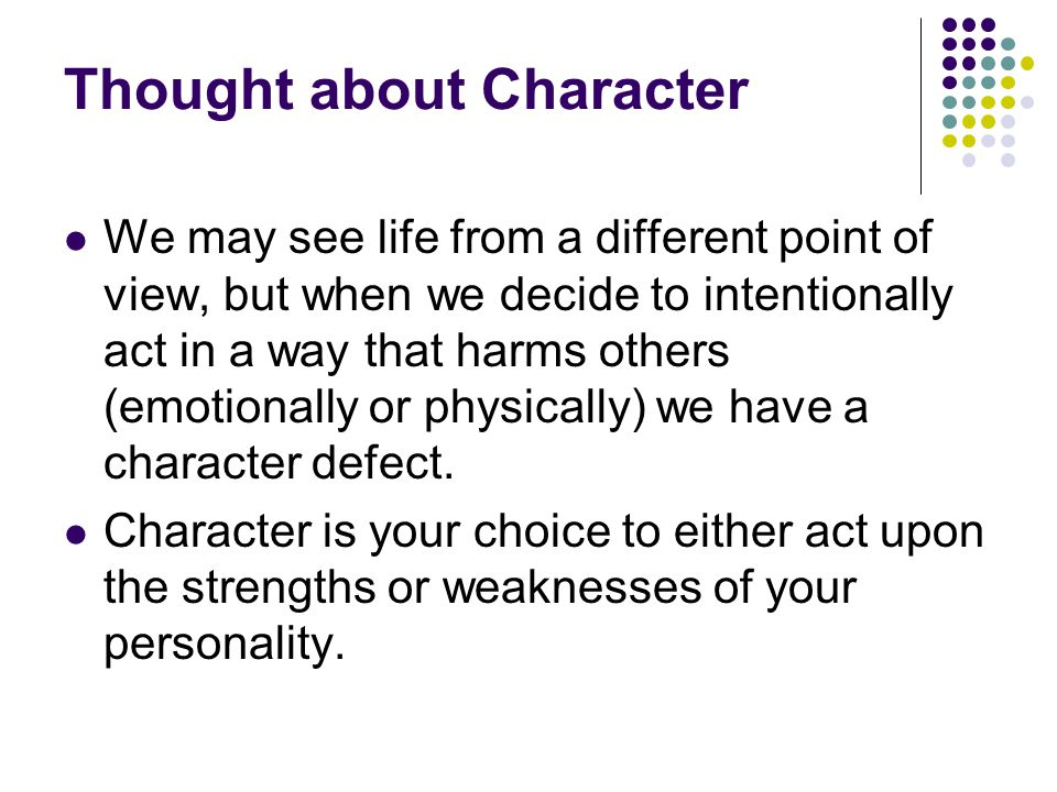 Thought about Character We may see life from a different point of view, but when we decide to intentionally act in a way that harms others (emotionall