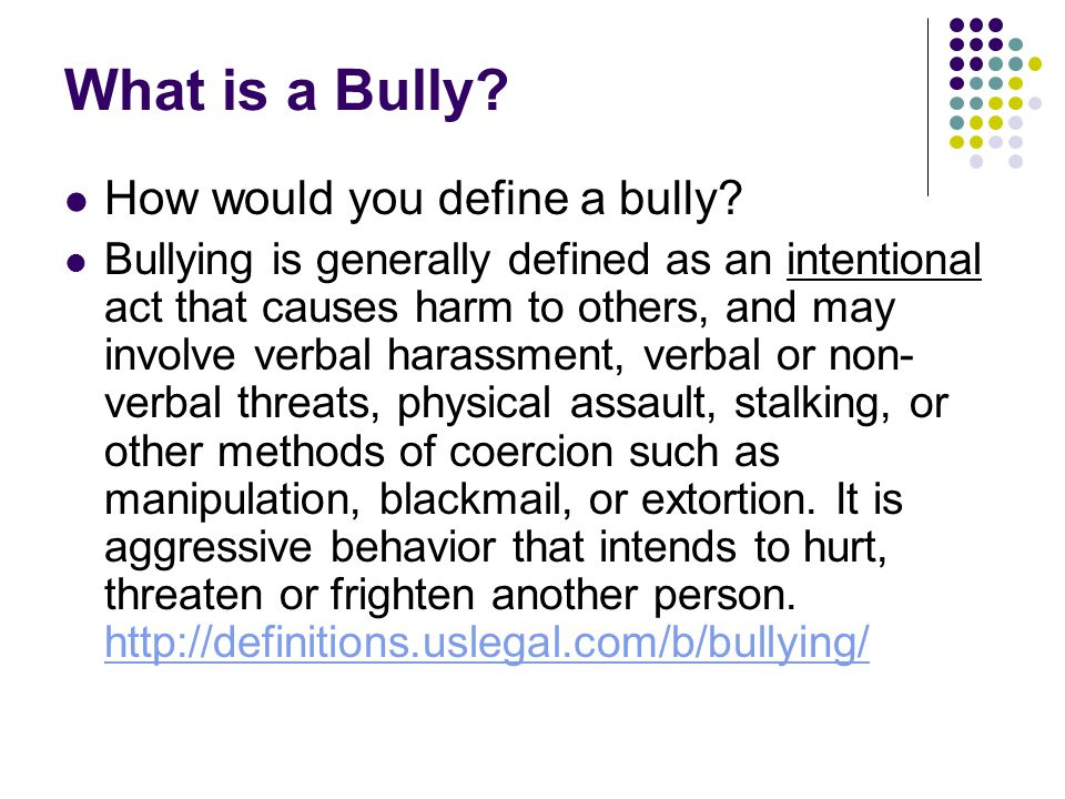 What is a Bully? How would you define a bully? Bullying is generally defined as an intentional act that causes harm to others, and may involve verbal