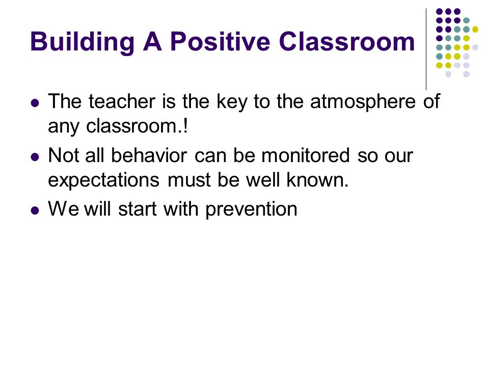 Building A Positive Classroom The teacher is the key to the atmosphere of any classroom.! Not all behavior can be monitored so our expectations must b