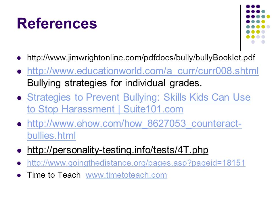 References http://www.jimwrightonline.com/pdfdocs/bully/bullyBooklet.pdf http://www.educationworld.com/a_curr/curr008.shtml Bullying strategies for individual grades.