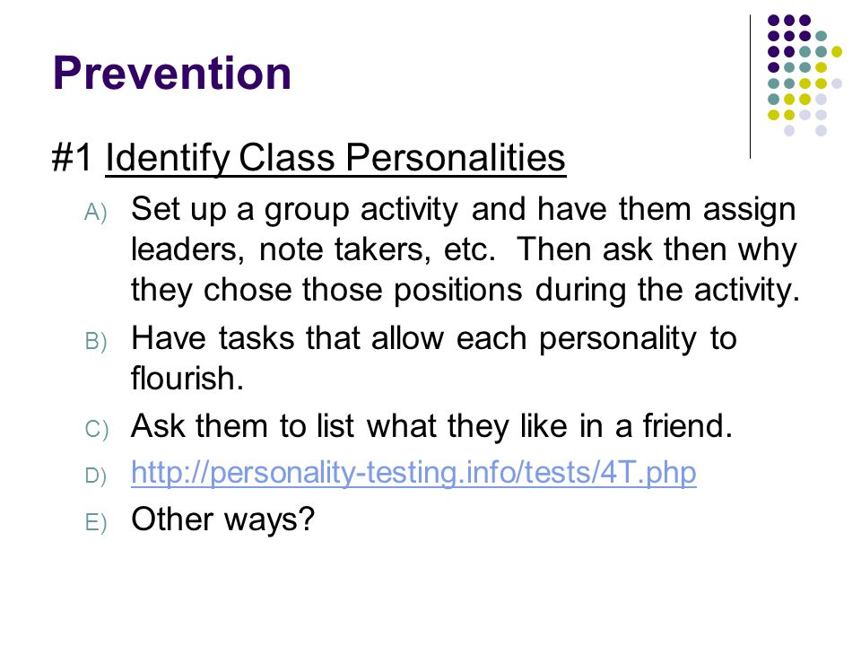 Prevention #1 Identify Class Personalities A) Set up a group activity and have them assign leaders, note takers, etc. Then ask then why they chose tho