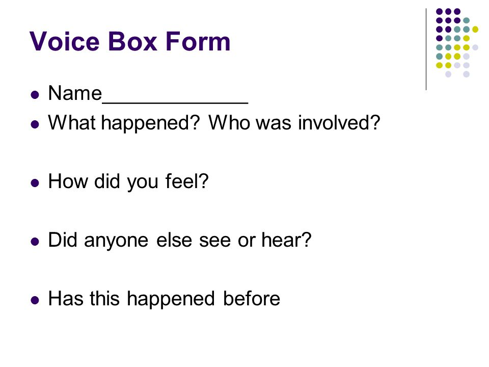 Voice Box Form Name_____________ What happened? Who was involved? How did you feel? Did anyone else see or hear? Has this happened before