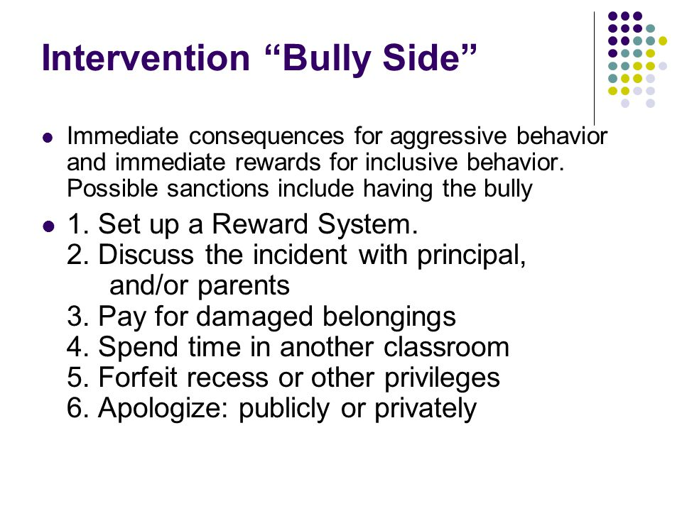 "Intervention ""Bully Side"" Immediate consequences for aggressive behavior and immediate rewards for inclusive behavior. Possible sanctions include havi"