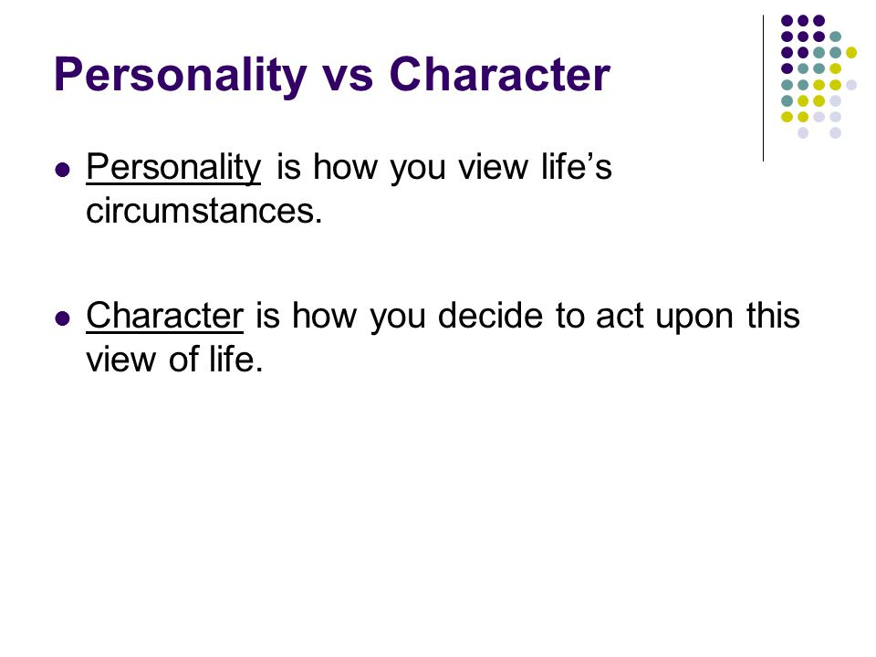 Personality vs Character Personality is how you view life's circumstances.