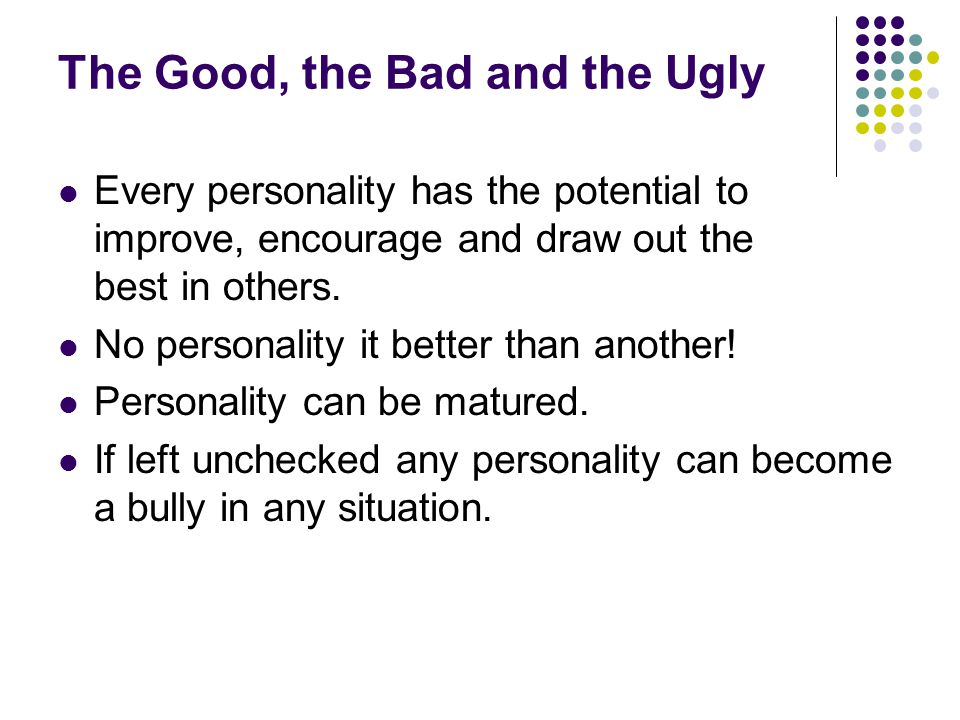 The Good, the Bad and the Ugly Every personality has the potential to improve, encourage and draw out the best in others.