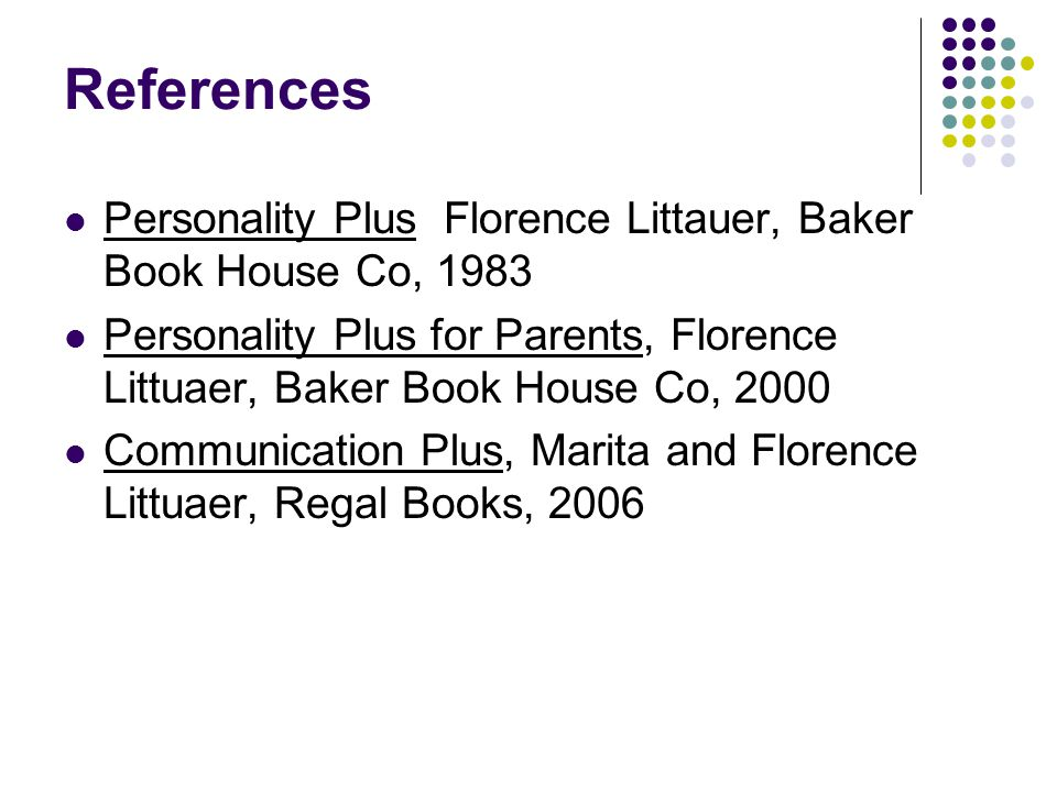 References Personality Plus Florence Littauer, Baker Book House Co, 1983 Personality Plus for Parents, Florence Littuaer, Baker Book House Co, 2000 Co