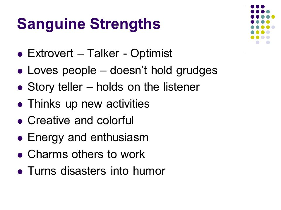 Sanguine Strengths Extrovert – Talker - Optimist Loves people – doesn't hold grudges Story teller – holds on the listener Thinks up new activities Creative and colorful Energy and enthusiasm Charms others to work Turns disasters into humor