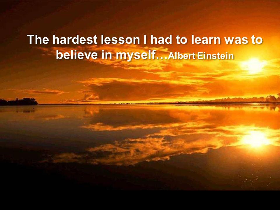 The hardest lesson I had to learn was to believe in myself… Albert Einstein