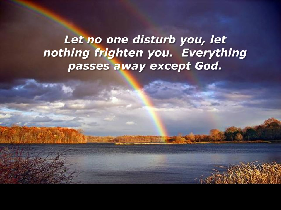 LoV Let no one disturb you, let nothing frighten you. Everything passes away except God.