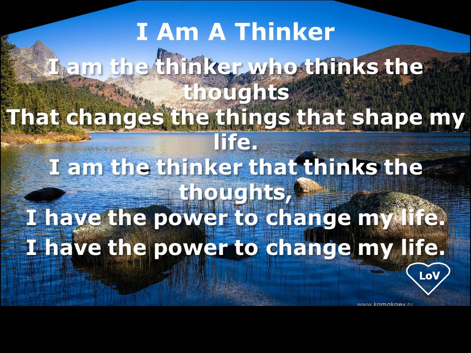 I Am A Thinker I am the thinker who thinks the thoughts That changes the things that shape my life. I am the thinker that thinks the thoughts, I have