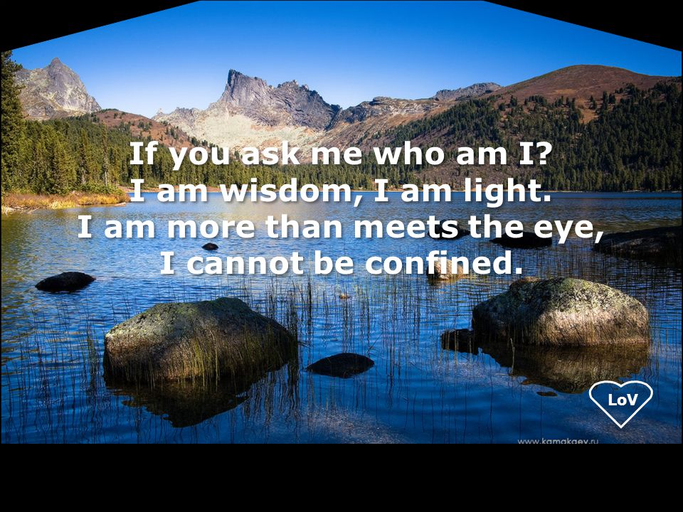 LoV If you ask me who am I? I am wisdom, I am light. I am more than meets the eye, I cannot be confined.