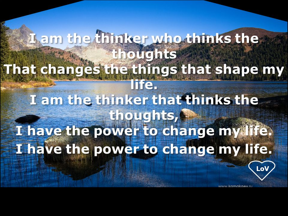 LoV I am the thinker who thinks the thoughts That changes the things that shape my life. I am the thinker that thinks the thoughts, I have the power t