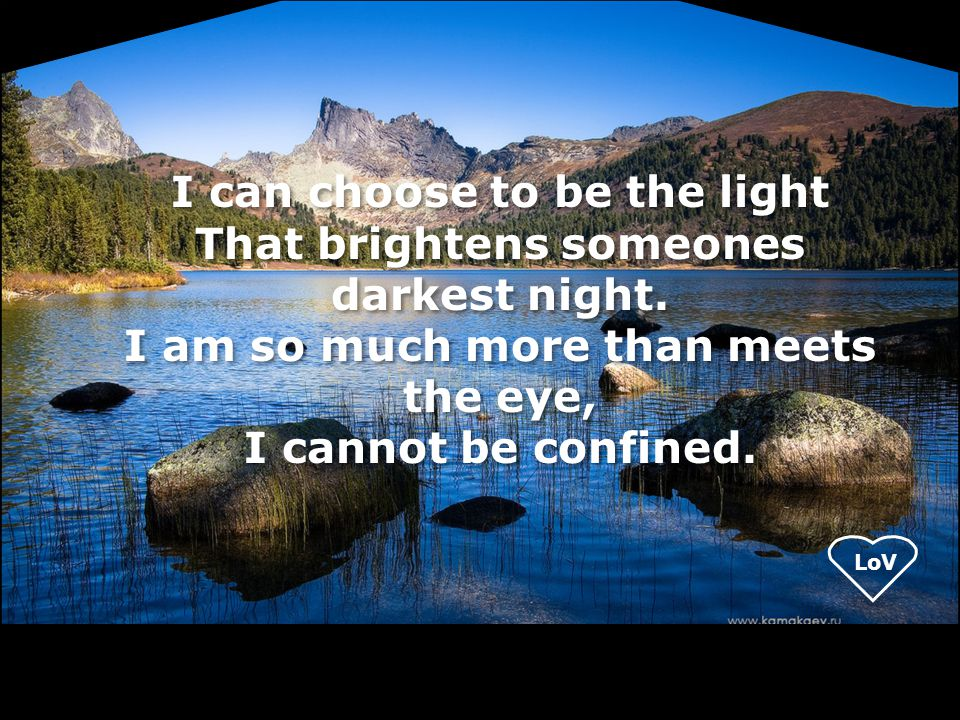 LoV I can choose to be the light That brightens someones darkest night. I am so much more than meets the eye, I cannot be confined.