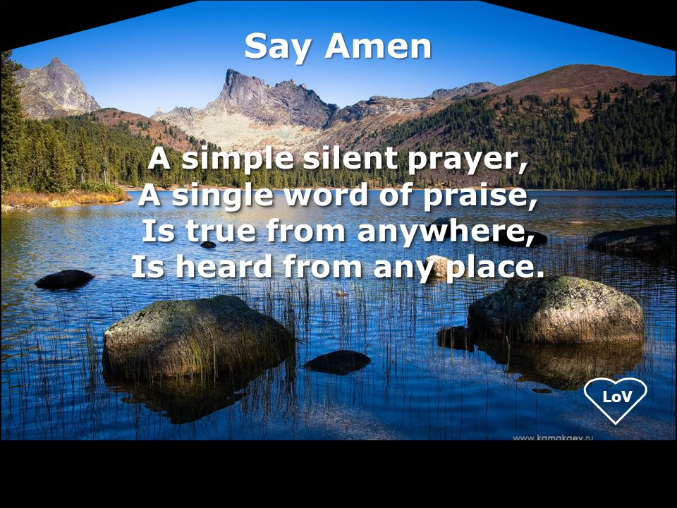 Say Amen A simple silent prayer, A single word of praise, Is true from anywhere, Is heard from any place.
