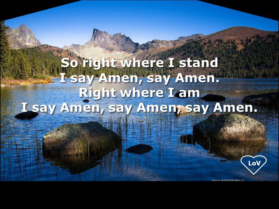 LoV So right where I stand I say Amen, say Amen. Right where I am I say Amen, say Amen, say Amen.