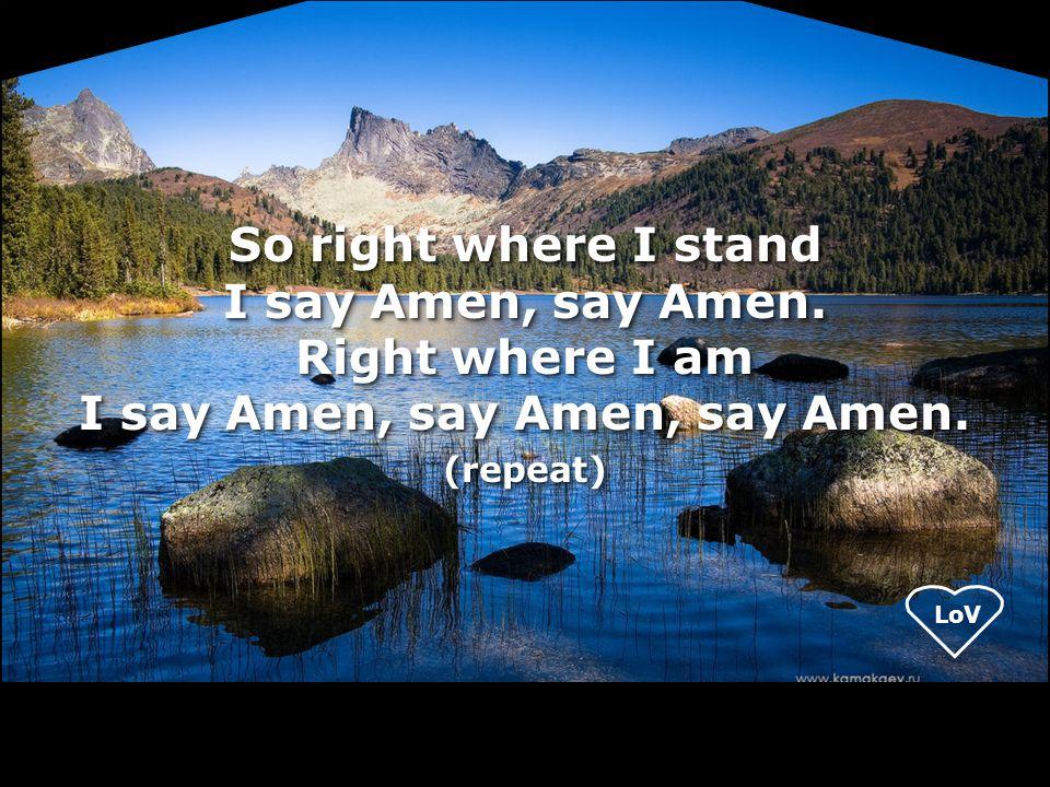 LoV So right where I stand I say Amen, say Amen. Right where I am I say Amen, say Amen, say Amen. (repeat) (repeat)