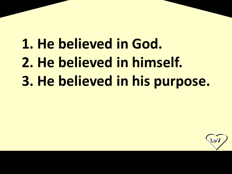 LoV 1. He believed in God. 2. He believed in himself. 3. He believed in his purpose.