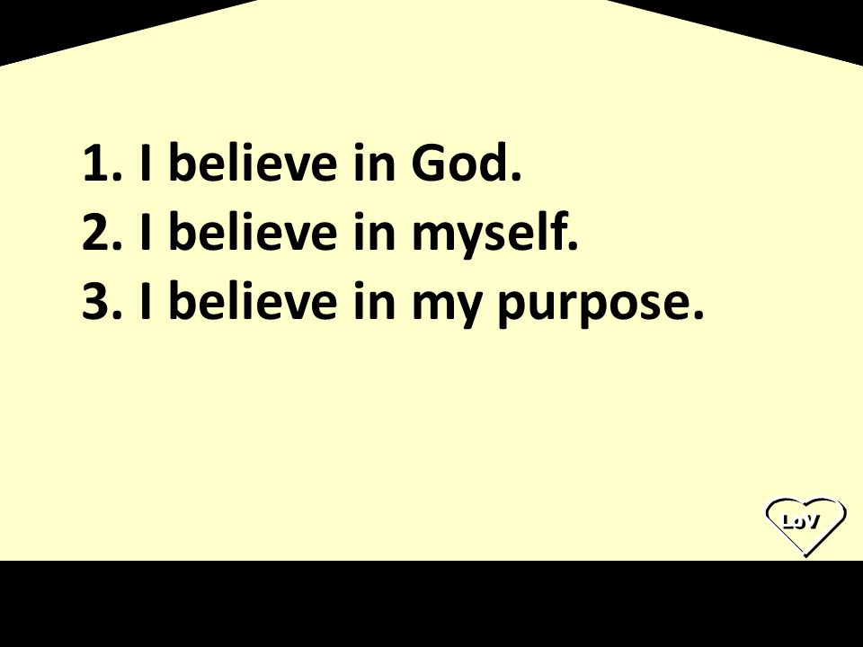 LoV 1. I believe in God. 2. I believe in myself. 3. I believe in my purpose.