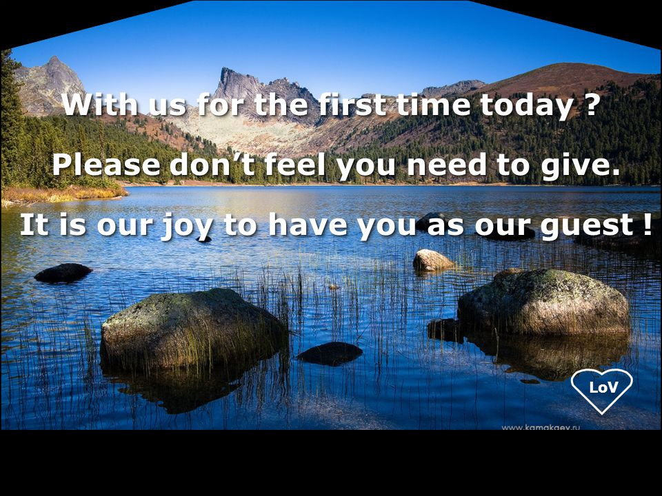 With us for the first time today ? Please don't feel you need to give. Please don't feel you need to give. It is our joy to have you as our guest ! It