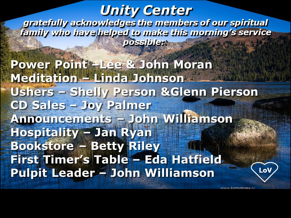 Unity Center gratefully acknowledges the members of our spiritual family who have helped to make this morning's service possible:: Power Point –Lee &