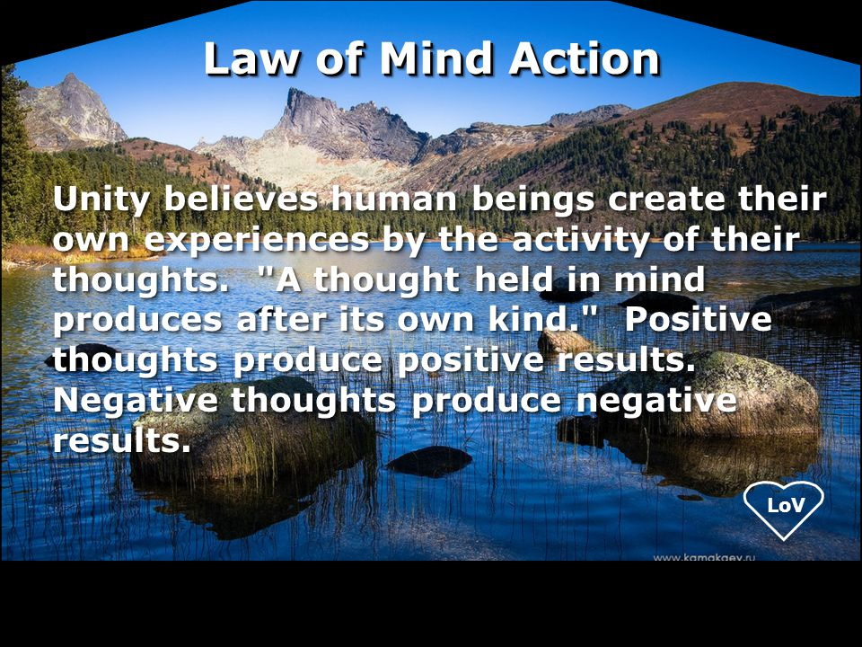 LoV Unity believes human beings create their own experiences by the activity of their thoughts.