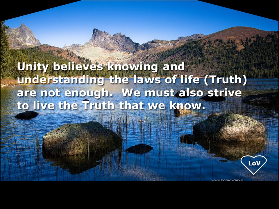 LoV Unity believes knowing and understanding the laws of life (Truth) are not enough. We must also strive to live the Truth that we know.