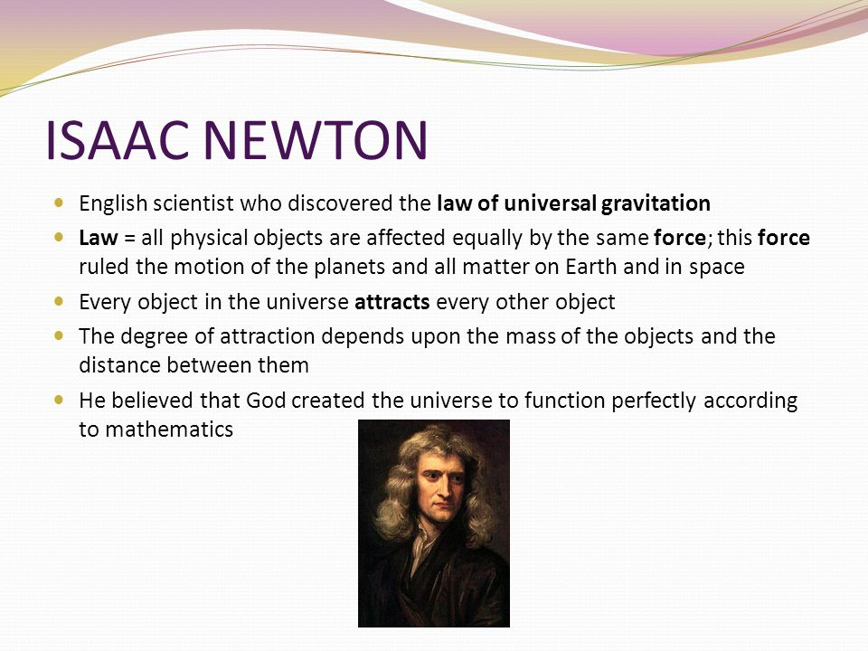 ISAAC NEWTON English scientist who discovered the law of universal gravitation Law = all physical objects are affected equally by the same force; this
