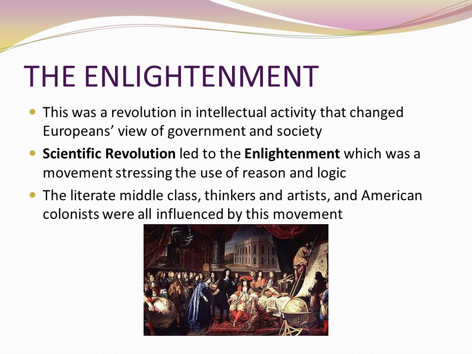 THE ENLIGHTENMENT This was a revolution in intellectual activity that changed Europeans' view of government and society Scientific Revolution led to t