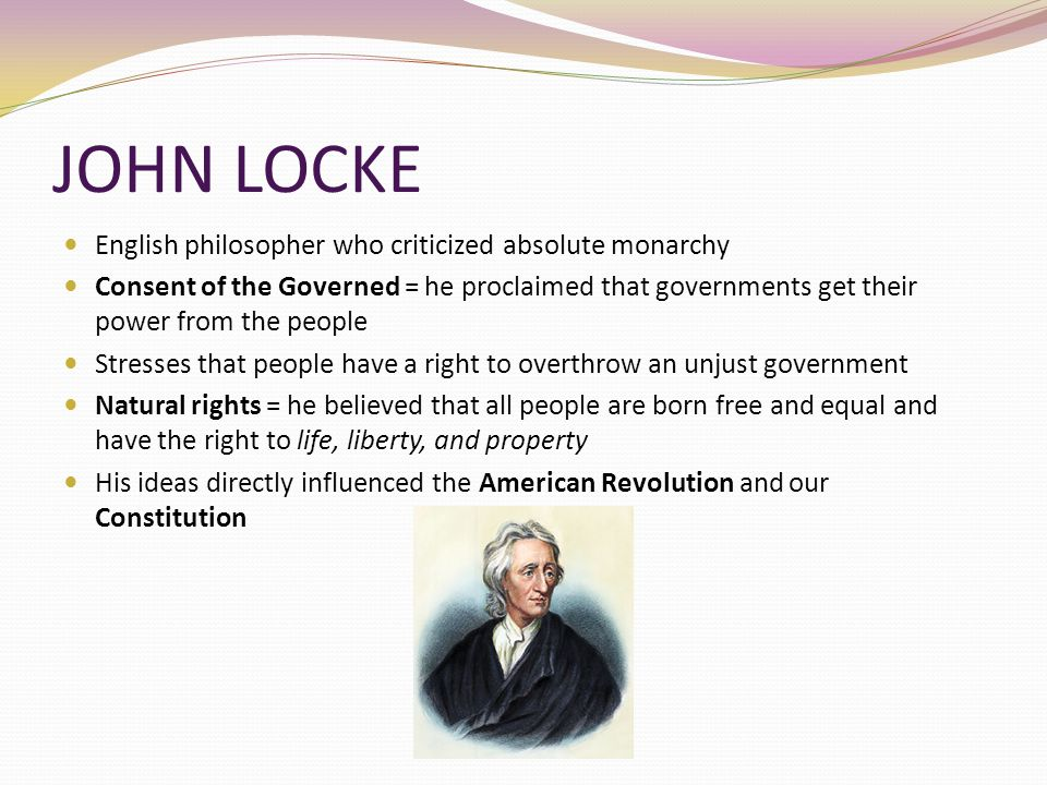 JOHN LOCKE English philosopher who criticized absolute monarchy Consent of the Governed = he proclaimed that governments get their power from the peop