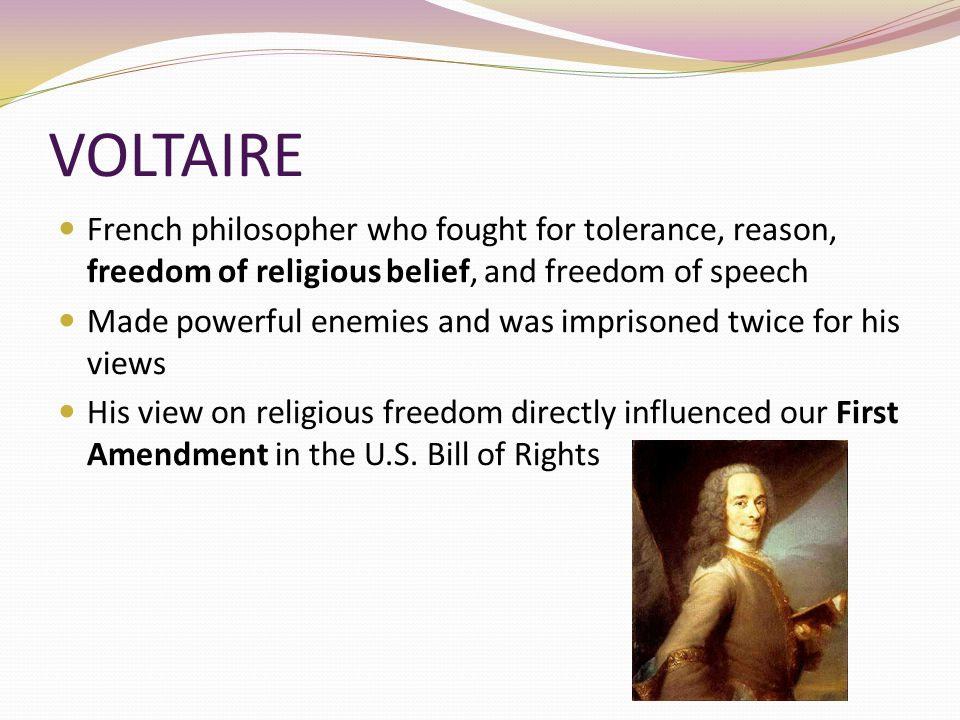 VOLTAIRE French philosopher who fought for tolerance, reason, freedom of religious belief, and freedom of speech Made powerful enemies and was impriso