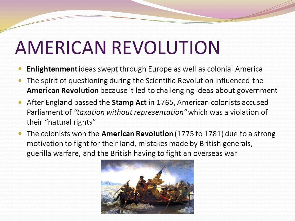AMERICAN REVOLUTION Enlightenment ideas swept through Europe as well as colonial America The spirit of questioning during the Scientific Revolution in