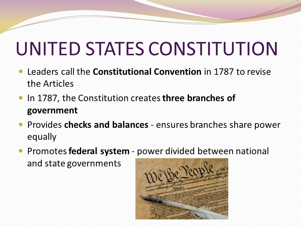 UNITED STATES CONSTITUTION Leaders call the Constitutional Convention in 1787 to revise the Articles In 1787, the Constitution creates three branches