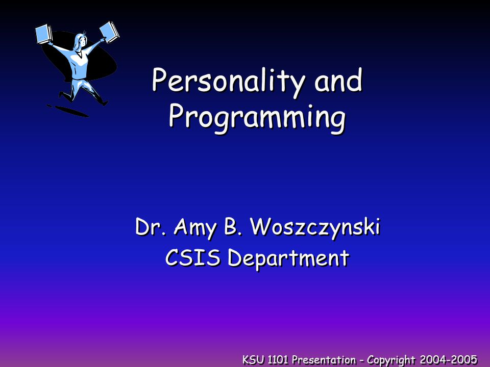 KSU 1101 Presentation - Copyright 2004-2005 Personality and Programming Dr.
