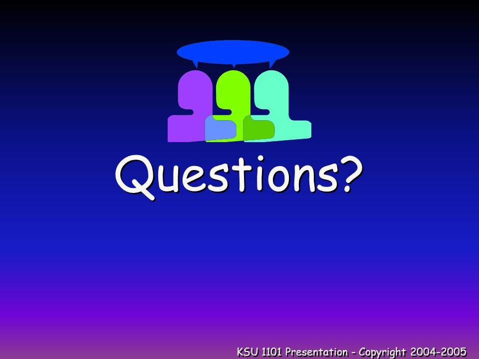 KSU 1101 Presentation - Copyright 2004-2005 Questions