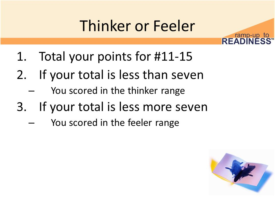 Thinker or Feeler 1.Total your points for #11-15 2.If your total is less than seven – You scored in the thinker range 3.If your total is less more sev
