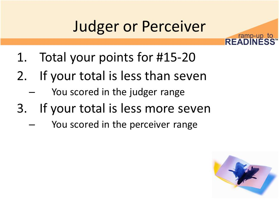 Judger or Perceiver 1.Total your points for #15-20 2.If your total is less than seven – You scored in the judger range 3.If your total is less more se