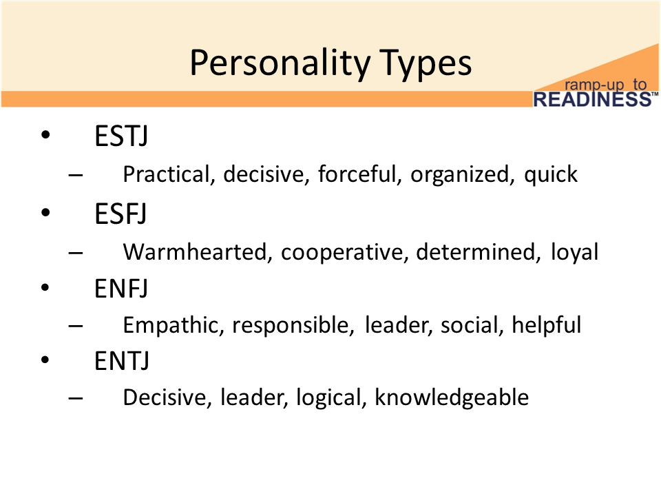 Personality Types ESTJ – Practical, decisive, forceful, organized, quick ESFJ – Warmhearted, cooperative, determined, loyal ENFJ – Empathic, responsib