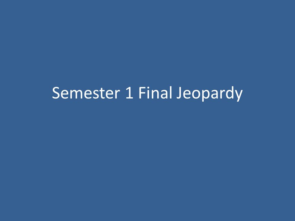Semester 1 Final Jeopardy