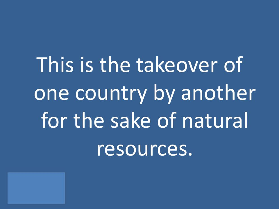 This is the takeover of one country by another for the sake of natural resources.