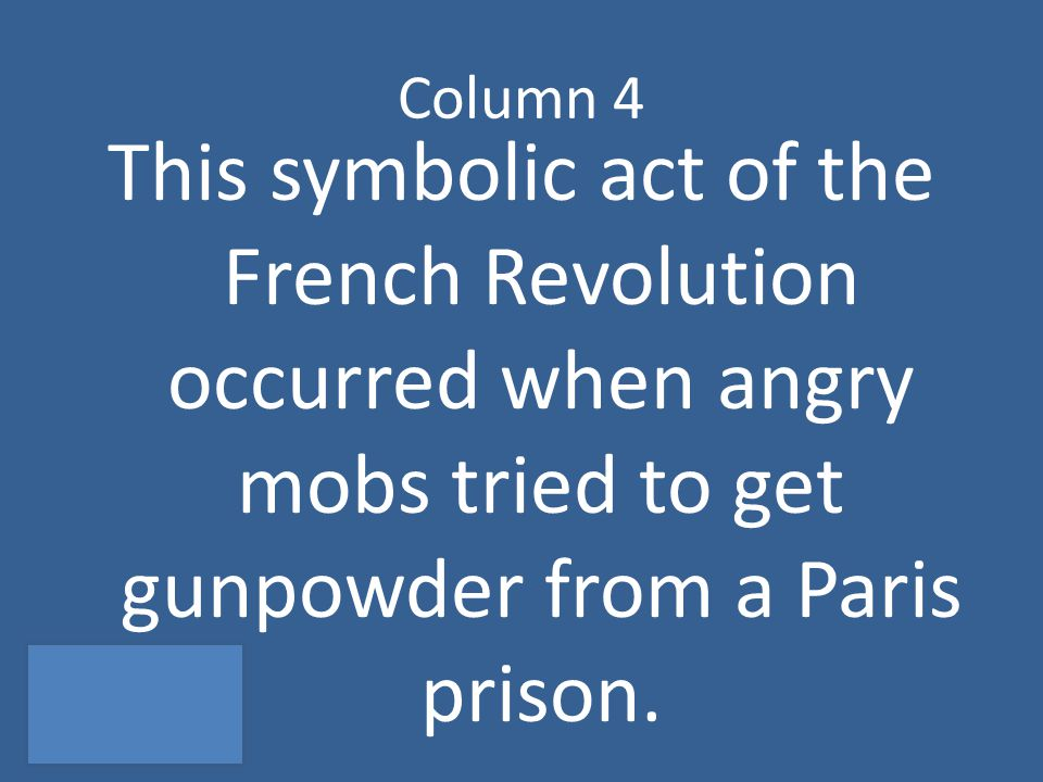 Column 4 This symbolic act of the French Revolution occurred when angry mobs tried to get gunpowder from a Paris prison.